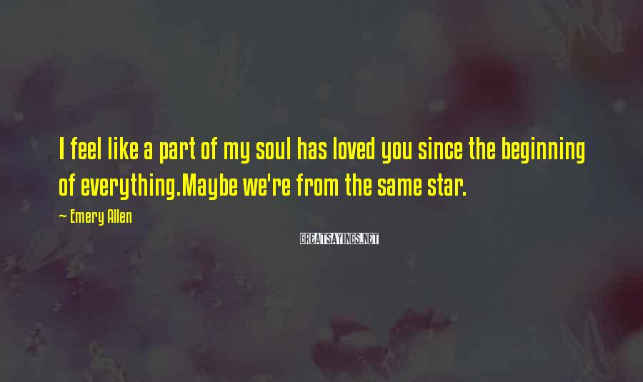 Emery Allen Sayings: I feel like a part of my soul has loved you since the beginning of