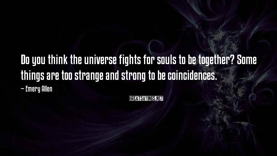 Emery Allen Sayings: Do you think the universe fights for souls to be together? Some things are too