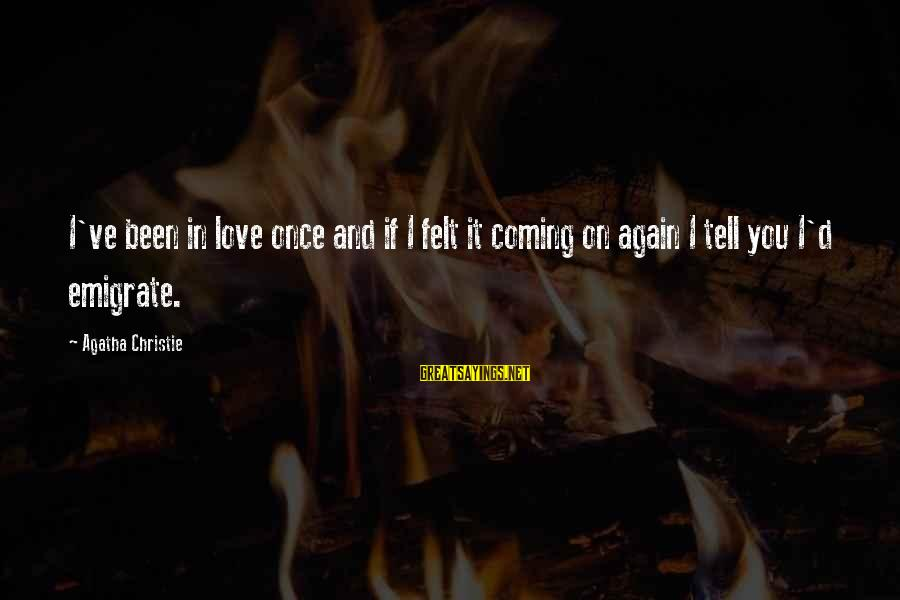 Emigrate Sayings By Agatha Christie: I've been in love once and if I felt it coming on again I tell