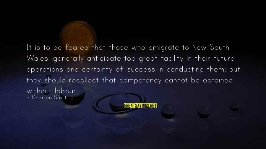 Emigrate Sayings By Charles Sturt: It is to be feared that those who emigrate to New South Wales, generally anticipate