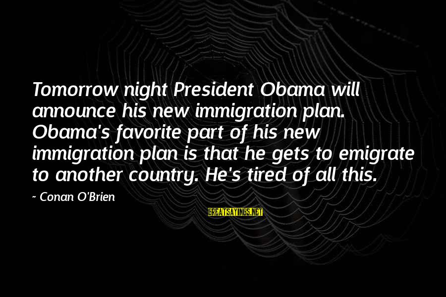 Emigrate Sayings By Conan O'Brien: Tomorrow night President Obama will announce his new immigration plan. Obama's favorite part of his