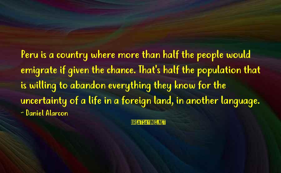Emigrate Sayings By Daniel Alarcon: Peru is a country where more than half the people would emigrate if given the