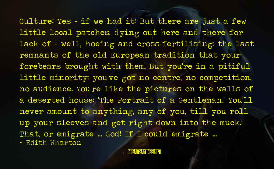 Emigrate Sayings By Edith Wharton: Culture! Yes - if we had it! But there are just a few little local