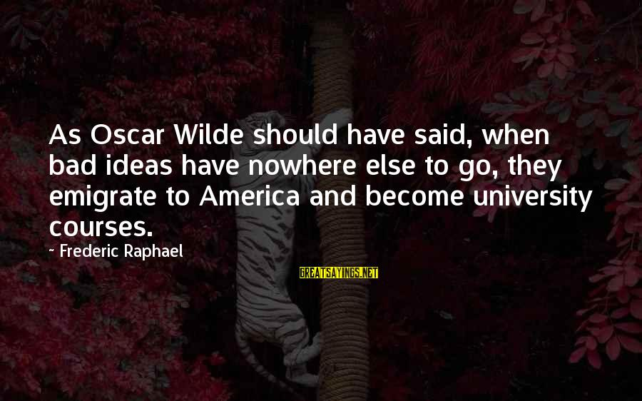 Emigrate Sayings By Frederic Raphael: As Oscar Wilde should have said, when bad ideas have nowhere else to go, they