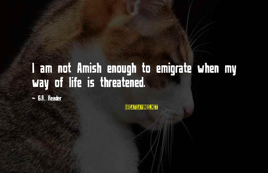 Emigrate Sayings By G.R. Reader: I am not Amish enough to emigrate when my way of life is threatened.