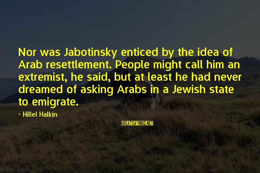 Emigrate Sayings By Hillel Halkin: Nor was Jabotinsky enticed by the idea of Arab resettlement. People might call him an