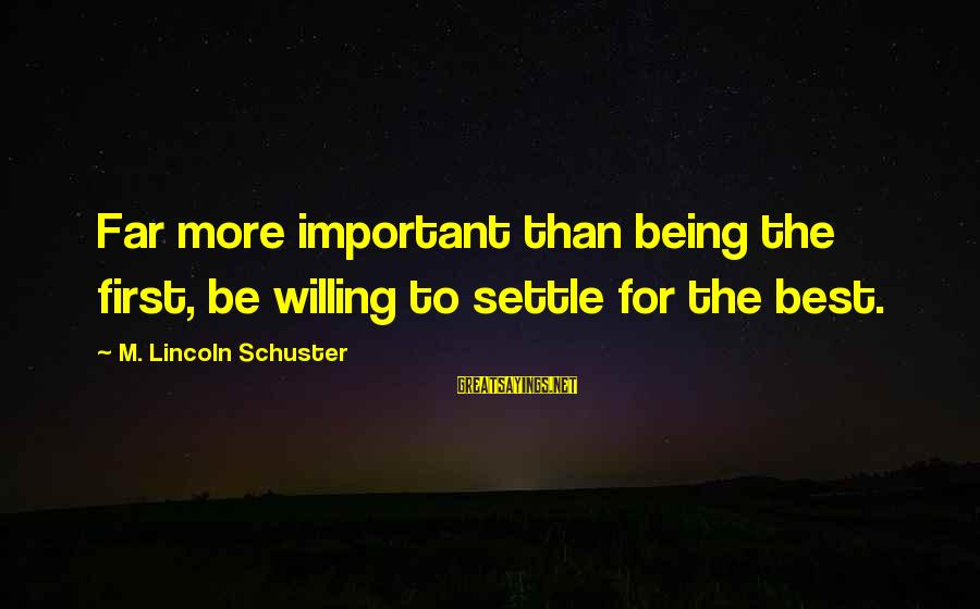 Emigrate Sayings By M. Lincoln Schuster: Far more important than being the first, be willing to settle for the best.