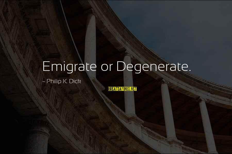 Emigrate Sayings By Philip K. Dick: Emigrate or Degenerate.
