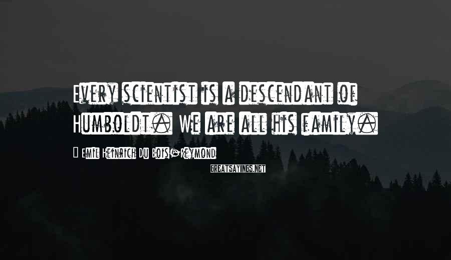 Emil Heinrich Du Bois-Reymond Sayings: Every scientist is a descendant of Humboldt. We are all his family.