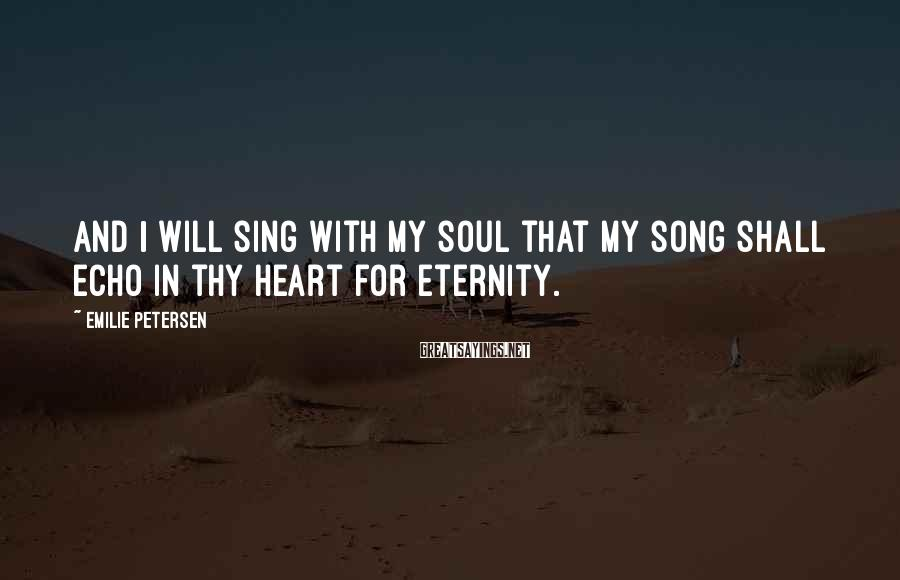 Emilie Petersen Sayings: And I will sing with my soul that my song shall echo in thy heart
