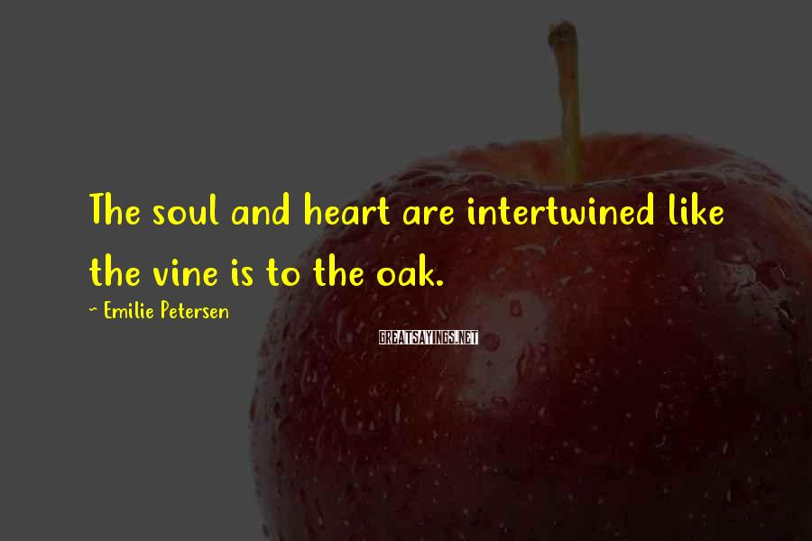 Emilie Petersen Sayings: The soul and heart are intertwined like the vine is to the oak.
