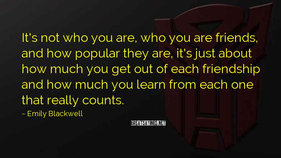 Emily Blackwell Sayings: It's not who you are, who you are friends, and how popular they are, it's