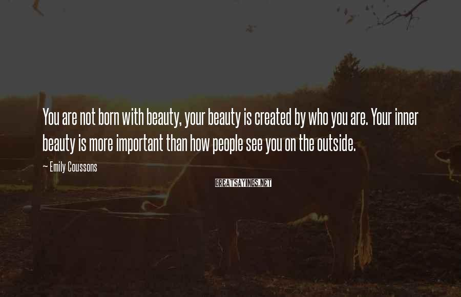 Emily Coussons Sayings: You are not born with beauty, your beauty is created by who you are. Your