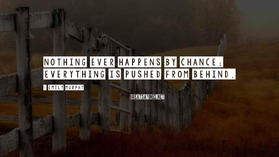 Emily Murphy Sayings: Nothing ever happens by chance; everything is pushed from behind.