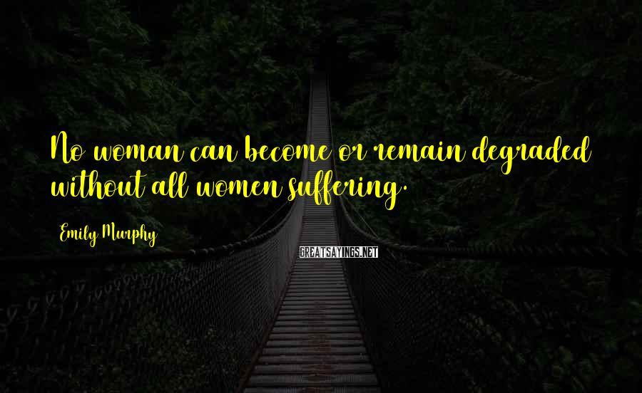 Emily Murphy Sayings: No woman can become or remain degraded without all women suffering.