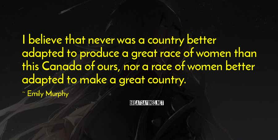 Emily Murphy Sayings: I believe that never was a country better adapted to produce a great race of