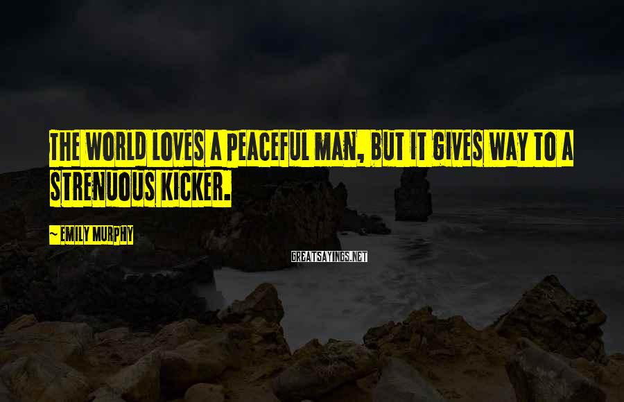Emily Murphy Sayings: The world loves a peaceful man, but it gives way to a strenuous kicker.