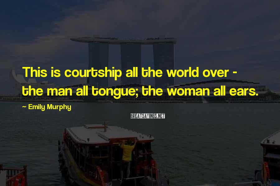 Emily Murphy Sayings: This is courtship all the world over - the man all tongue; the woman all