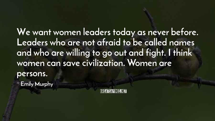 Emily Murphy Sayings: We want women leaders today as never before. Leaders who are not afraid to be