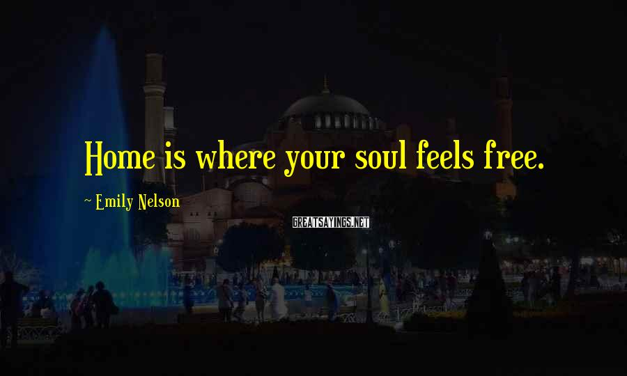 Emily Nelson Sayings: Home is where your soul feels free.