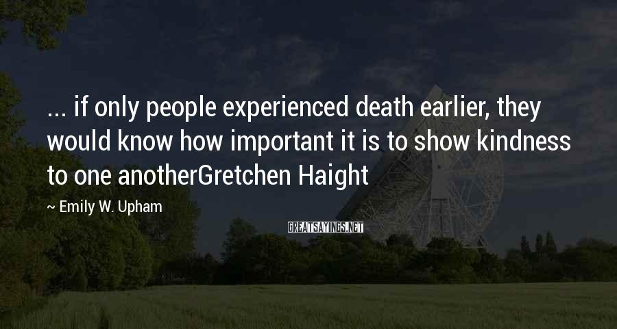 Emily W. Upham Sayings: ... if only people experienced death earlier, they would know how important it is to