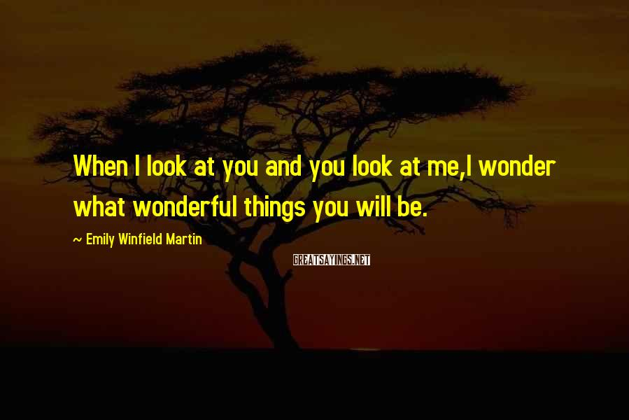 Emily Winfield Martin Sayings: When I look at you and you look at me,I wonder what wonderful things you