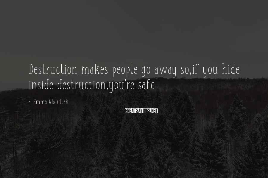 Emma Abdullah Sayings: Destruction makes people go away so,if you hide inside destruction,you're safe