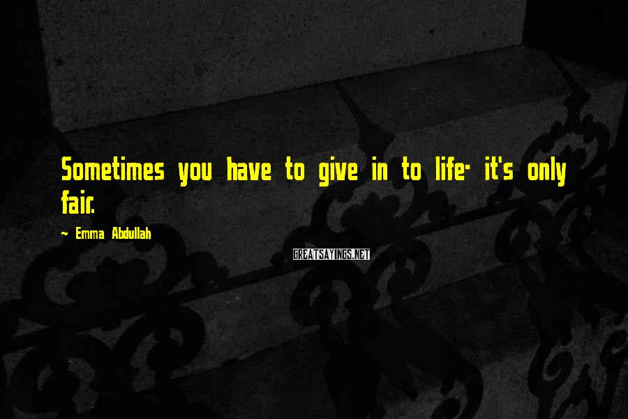 Emma Abdullah Sayings: Sometimes you have to give in to life- it's only fair.