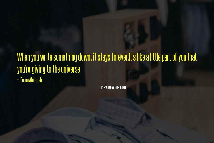 Emma Abdullah Sayings: When you write something down, it stays forever.It's like a little part of you that
