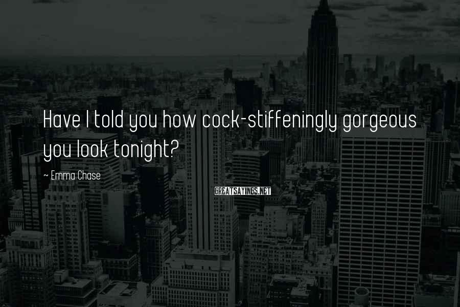 Emma Chase Sayings: Have I told you how cock-stiffeningly gorgeous you look tonight?
