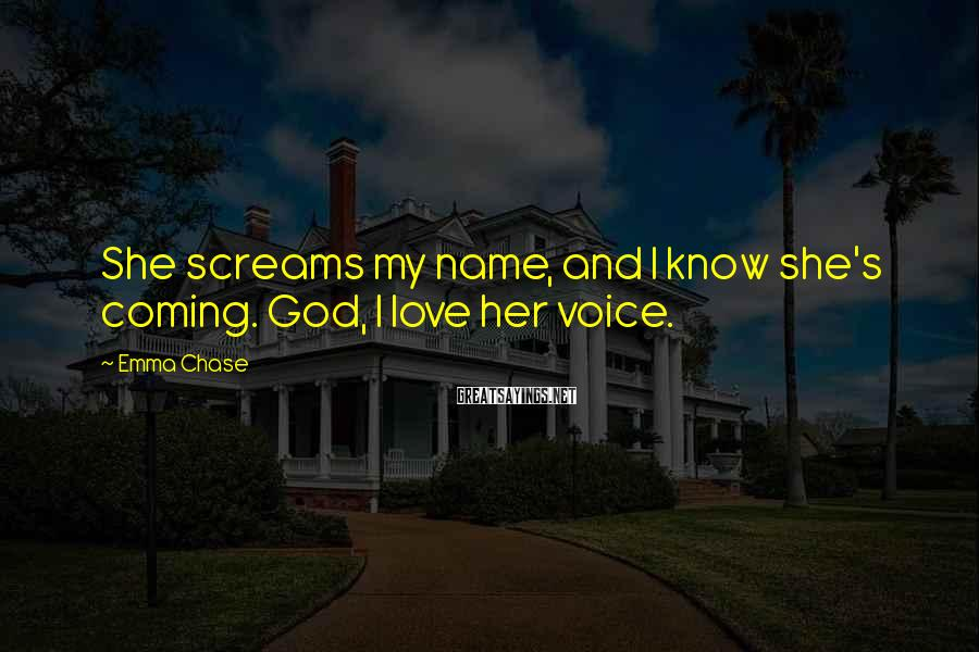 Emma Chase Sayings: She screams my name, and I know she's coming. God, I love her voice.