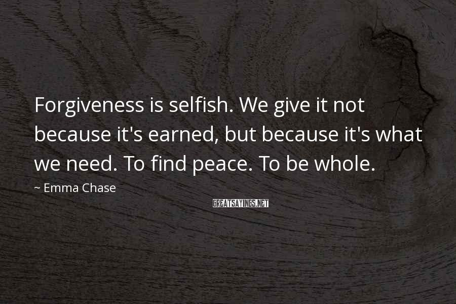 Emma Chase Sayings: Forgiveness is selfish. We give it not because it's earned, but because it's what we