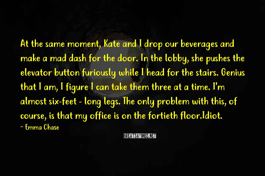 Emma Chase Sayings: At the same moment, Kate and I drop our beverages and make a mad dash