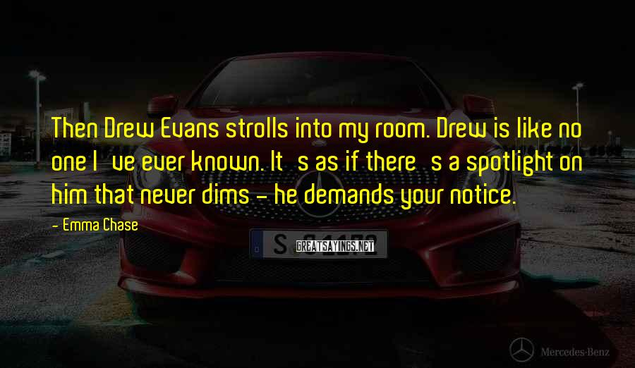 Emma Chase Sayings: Then Drew Evans strolls into my room. Drew is like no one I've ever known.