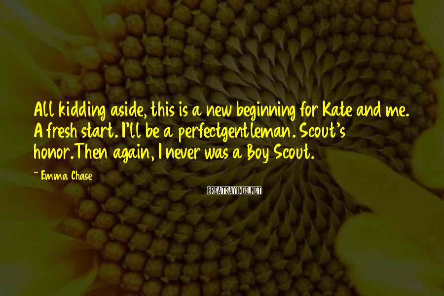 Emma Chase Sayings: All kidding aside, this is a new beginning for Kate and me. A fresh start.