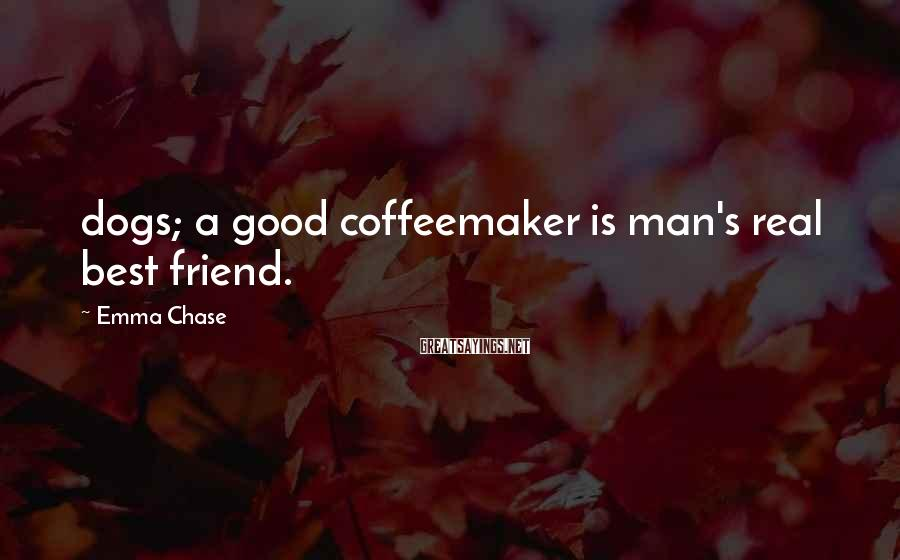 Emma Chase Sayings: dogs; a good coffeemaker is man's real best friend.