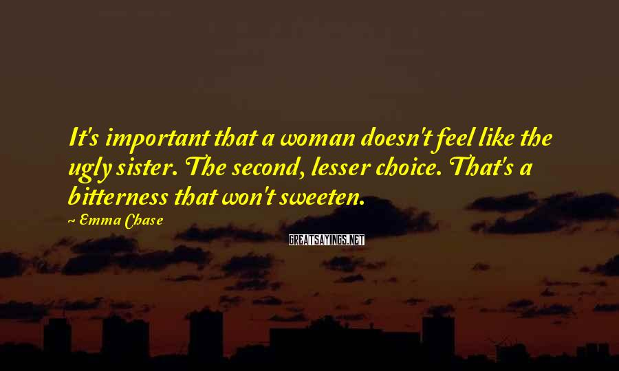 Emma Chase Sayings: It's important that a woman doesn't feel like the ugly sister. The second, lesser choice.