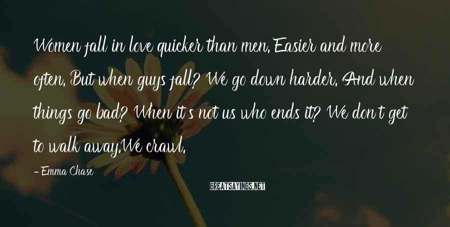 Emma Chase Sayings: Women fall in love quicker than men. Easier and more often. But when guys fall?