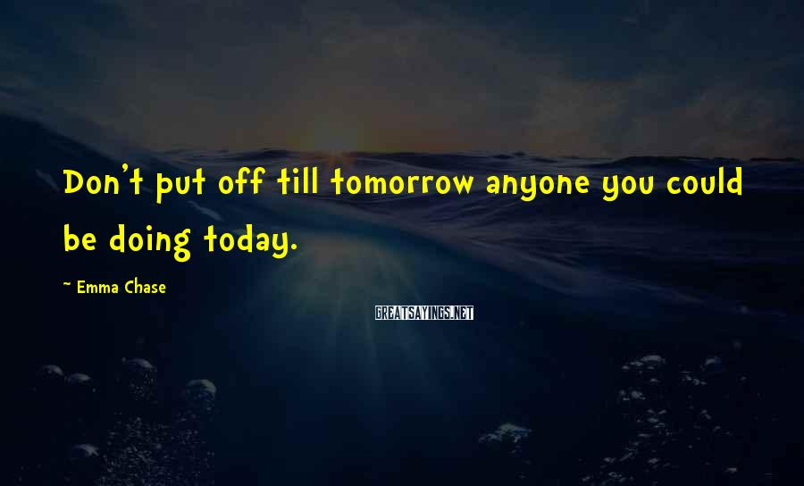 Emma Chase Sayings: Don't put off till tomorrow anyone you could be doing today.