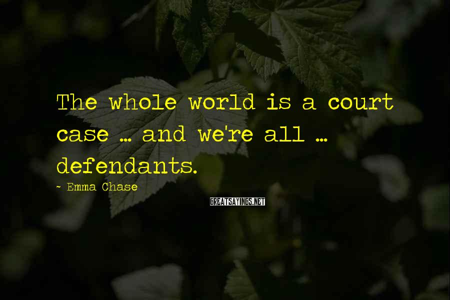 Emma Chase Sayings: The whole world is a court case ... and we're all ... defendants.