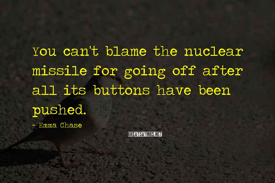Emma Chase Sayings: You can't blame the nuclear missile for going off after all its buttons have been