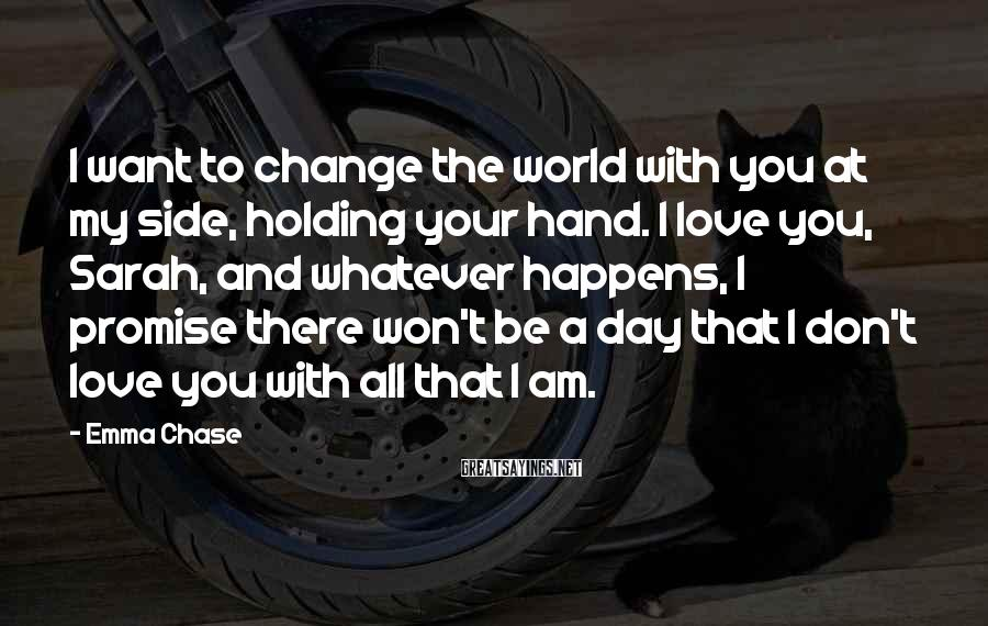 Emma Chase Sayings: I want to change the world with you at my side, holding your hand. I