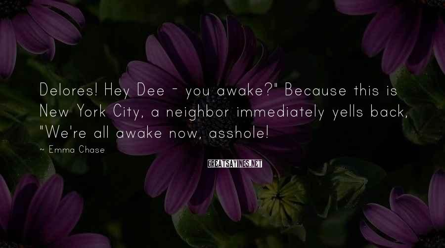 "Emma Chase Sayings: Delores! Hey Dee - you awake?"" Because this is New York City, a neighbor immediately"