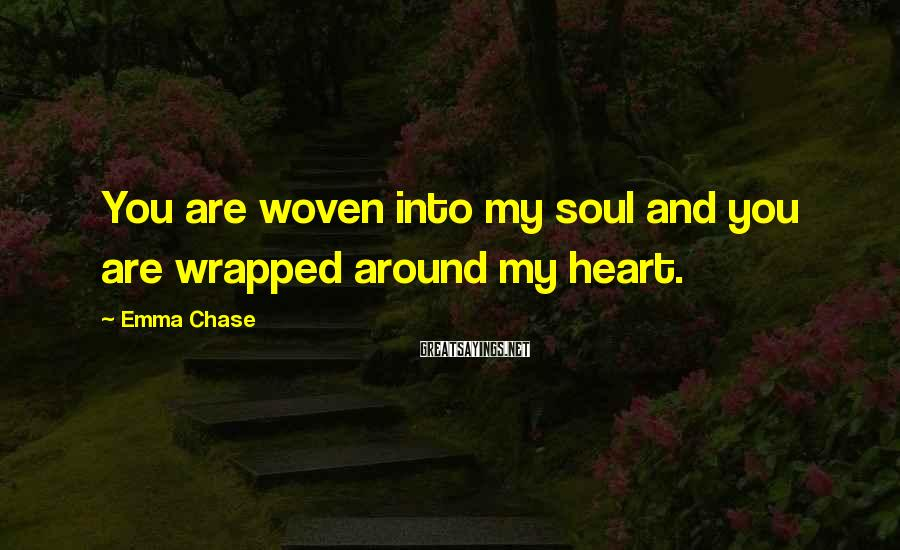 Emma Chase Sayings: You are woven into my soul and you are wrapped around my heart.
