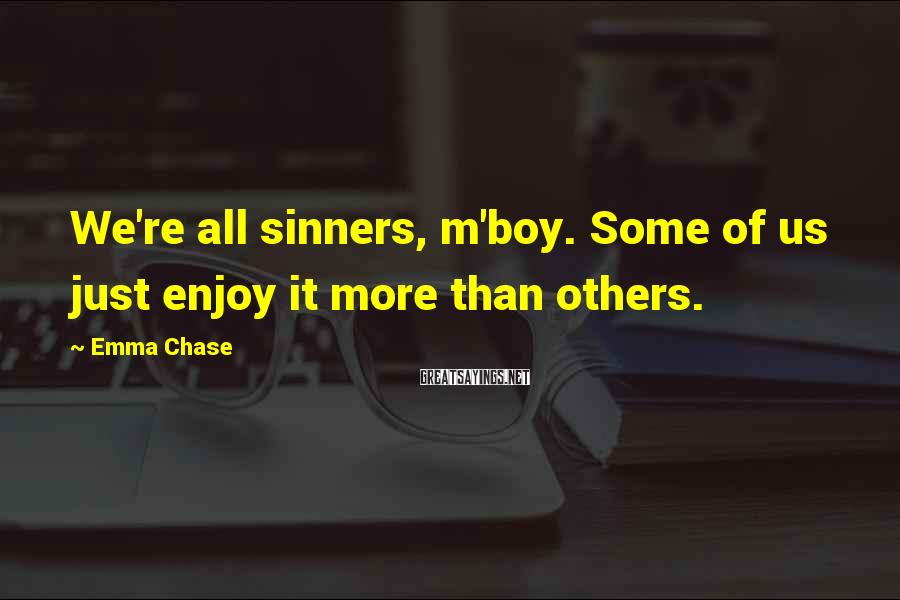 Emma Chase Sayings: We're all sinners, m'boy. Some of us just enjoy it more than others.