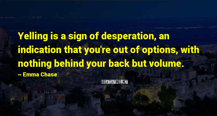 Emma Chase Sayings: Yelling is a sign of desperation, an indication that you're out of options, with nothing