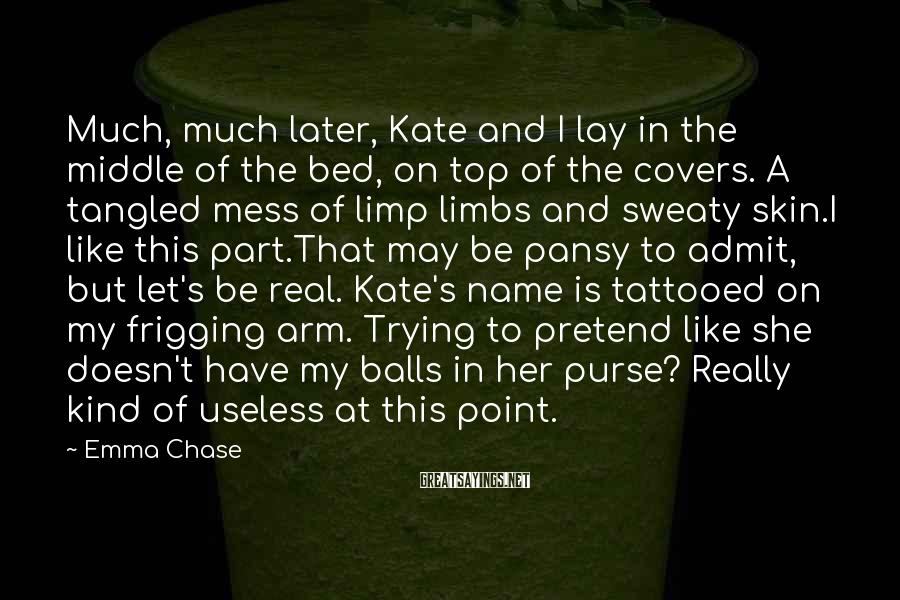 Emma Chase Sayings: Much, much later, Kate and I lay in the middle of the bed, on top