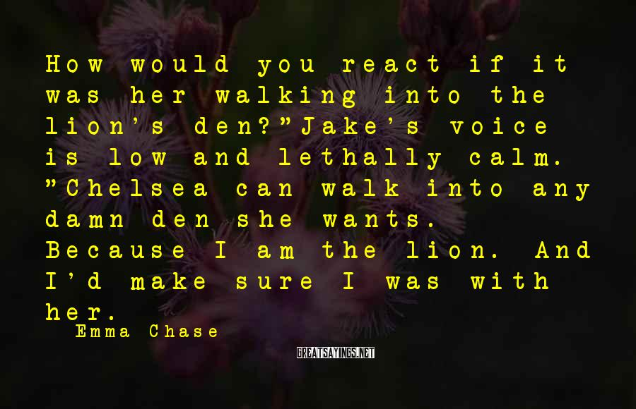 "Emma Chase Sayings: How would you react if it was her walking into the lion's den?""Jake's voice is"