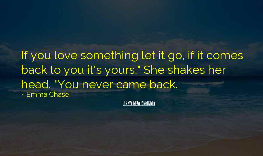 Emma Chase Sayings: If you love something let it go, if it comes back to you it's yours.""