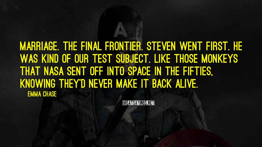 Emma Chase Sayings: MARRIAGE. The final frontier. Steven went first. He was kind of our test subject. Like